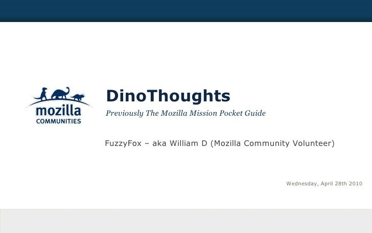 DinoThoughts Previously The Mozilla Mission Pocket Guide Wednesday, April 28th 2010 FuzzyFox – aka William D (Mozilla Comm...