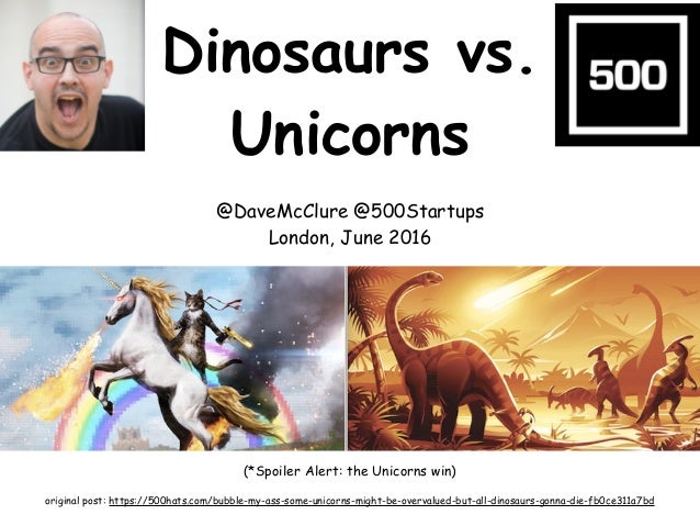 Dinosaurs vs. Unicorns @DaveMcClure @500Startups London, June 2016 (*Spoiler Alert: the Unicorns win) original post: https...