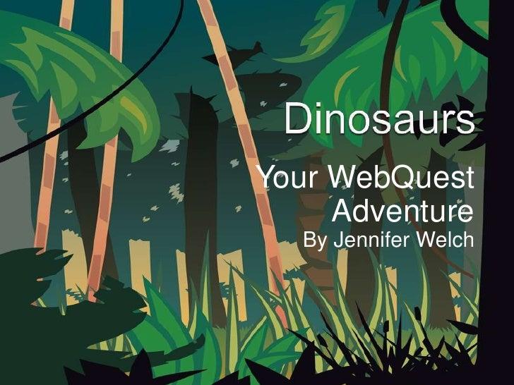 Dinosaurs<br />Your WebQuest Adventure<br />By Jennifer Welch<br />