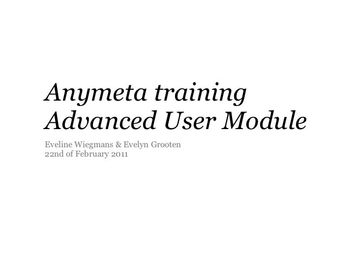 Anymeta trainingAdvanced User ModuleEveline Wiegmans & Evelyn Grooten22nd of February 2011