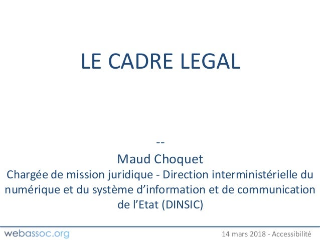 25 janvier 2018 – #WAday14 mars 2018 - Accessibilité LE CADRE LEGAL -- Maud Choquet Chargée de mission juridique - Directi...
