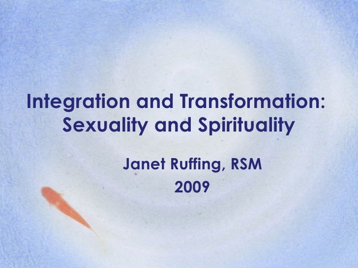 Integration and Transformation:  Sexuality and Spirituality Janet Ruffing, RSM 2009