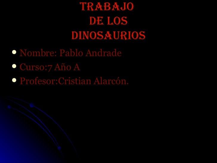 Trabajo  de los dinosaurios <ul><li>Nombre: Pablo Andrade </li></ul><ul><li>Curso:7 Año A </li></ul><ul><li>Profesor:Crist...