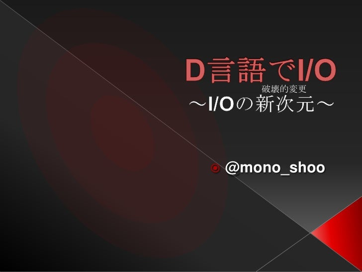 D言語でI/O<br />~I/Oの新次元~<br />@mono_shoo<br />破壊的変更<br />