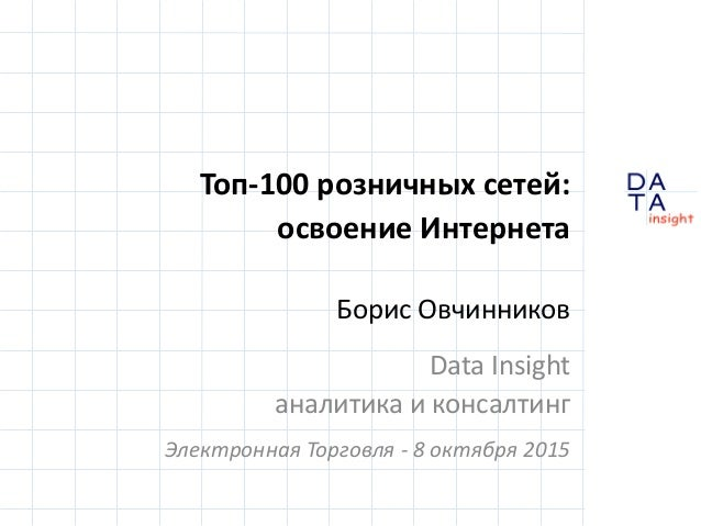 D insight AT A Топ-100 розничных сетей: освоение Интернета Борис Овчинников Data Insight аналитика и консалтинг Электронна...