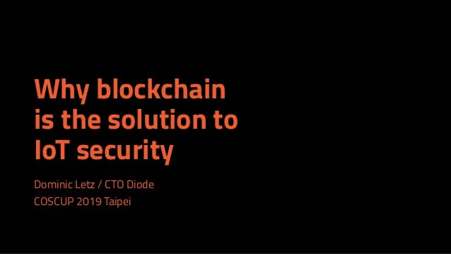 Why blockchain is the solution to IoT security Dominic Letz / CTO Diode COSCUP 2019 Taipei