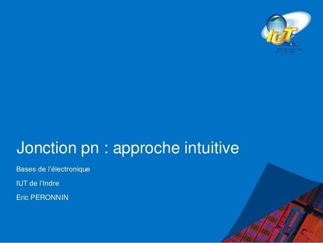 Jonction pn : approche intuitive Bases de l'électronique IUT de l'Indre Eric PERONNIN