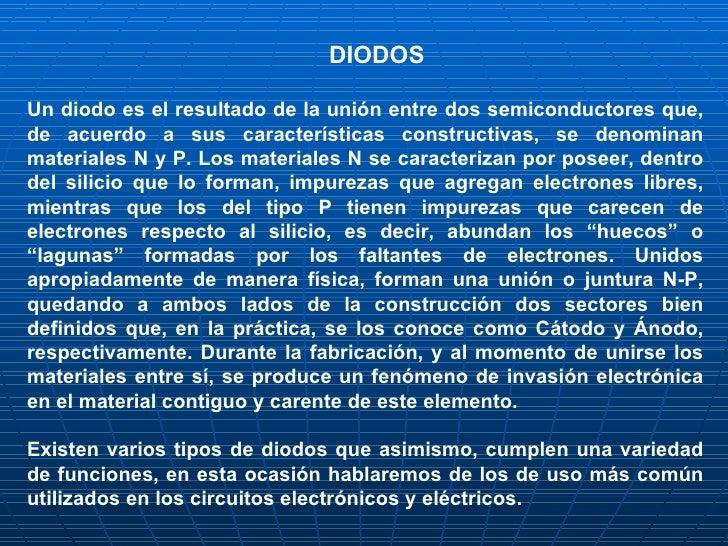 DIODOS   Un  diodo  es el resultado de la unión entre dos semiconductores que, de acuerdo a sus características constructi...