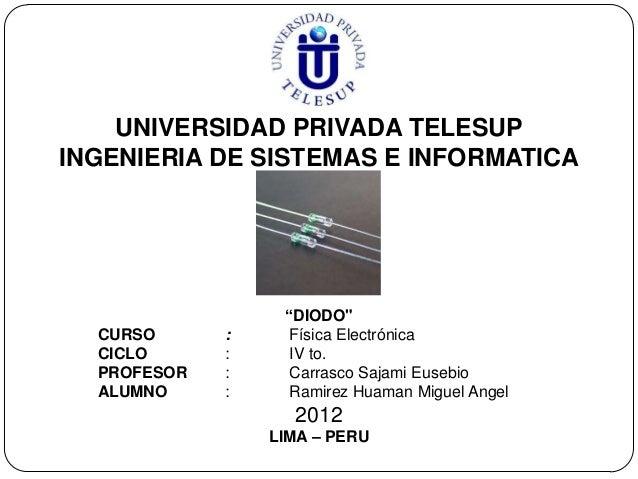 "UNIVERSIDAD PRIVADA TELESUPINGENIERIA DE SISTEMAS E INFORMATICA                  ""DIODO""  CURSO      :     Física Electrón..."