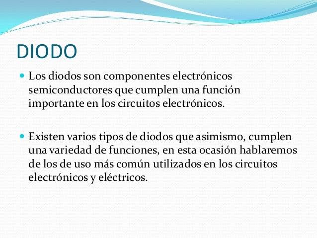 DIODO Los diodos son componentes electrónicos semiconductores que cumplen una función importante en los circuitos electró...