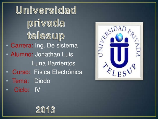 • Carrera: Ing. De sistema • Alumno: Jonathan Luis Luna Barrientos • Curso: Física Electrónica • Tema: Diodo • Ciclo: IV