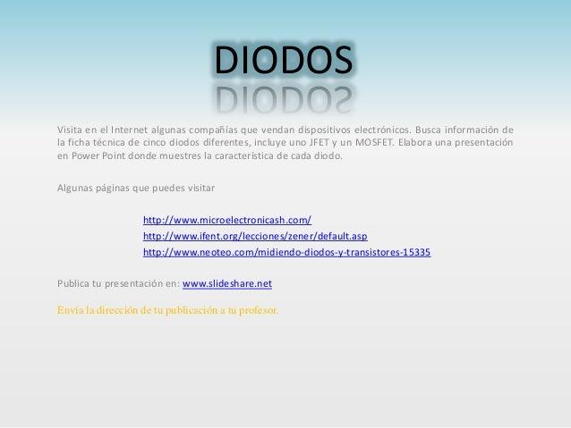 DIODOS Visita en el Internet algunas compañías que vendan dispositivos electrónicos. Busca información de la ficha técnica...