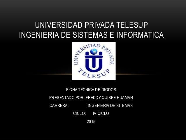 FICHA TECNICA DE DIODOS PRESENTADO POR: FREDDY QUISPE HUAMAN CARRERA: INGENIERIA DE SITEMAS CICLO: IV CICLO 2015 UNIVERSID...