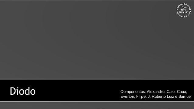Diodo Componentes: Alexandre, Caio, Caua, Everton, Filipe, J. Roberto Luiz e Samuel