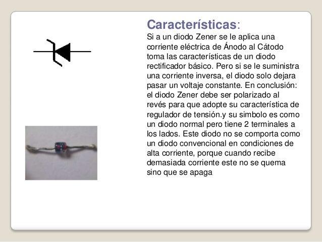 Características: Si a un diodo Zener se le aplica una corriente eléctrica de Ánodo al Cátodo toma las características de u...