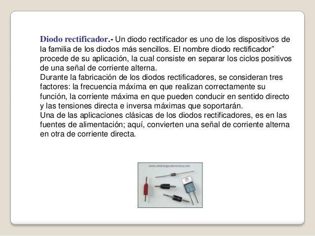 Diodo rectificador.- Un diodo rectificador es uno de los dispositivos de la familia de los diodos más sencillos. El nombre...