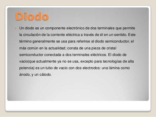 Diodo  Un diodo es un componente electrónico de dos terminales que permite la circulación de la corriente eléctrica a tra...