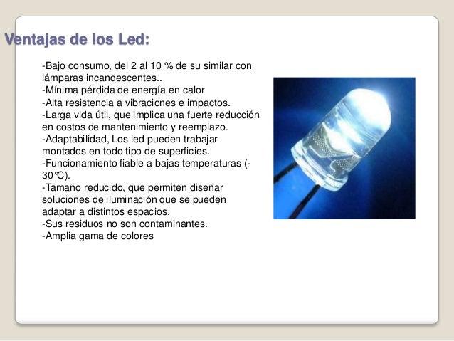 Ventajas de los Led: -Bajo consumo, del 2 al 10 % de su similar con lámparas incandescentes.. -Mínima pérdida de energía e...
