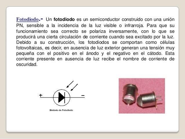 Fotodiodo.- Un fotodiodo es un semiconductor construido con una unión PN, sensible a la incidencia de la luz visible o inf...