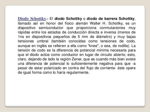 Diodo Schottky.- El diodo Schottky o diodo de barrera Schottky, llamado así en honor del físico alemán Walter H. Schottky,...