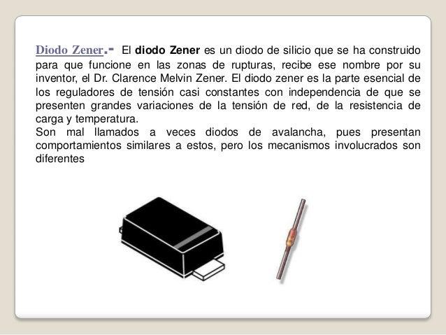 Diodo Zener.- El diodo Zener es un diodo de silicio que se ha construido para que funcione en las zonas de rupturas, recib...