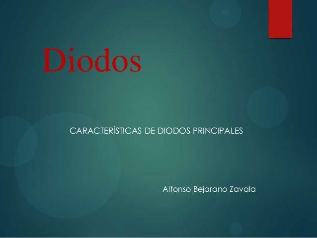 Diodos CARACTERÍSTICAS DE DIODOS PRINCIPALES  Alfonso Bejarano Zavala