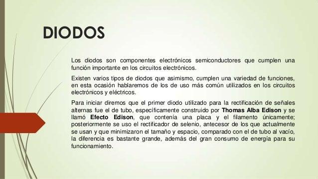 DIODOS Los diodos son componentes electrónicos semiconductores que cumplen una función importante en los circuitos electró...