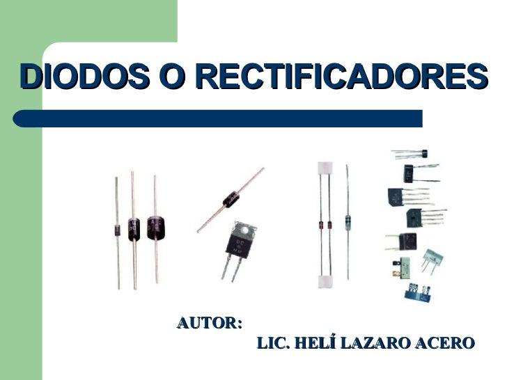DIODOS O RECTIFICADORES AUTOR:    LIC. HELÍ LAZARO ACERO