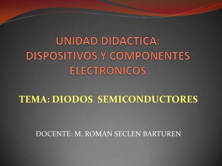 UNIDAD DIDACTICA: DISPOSITIVOS Y COMPONENTES ELECTRONICOS<br />TEMA: DIODOS  SEMICONDUCTORES<br />DOCENTE: M. ROMAN SECLEN...