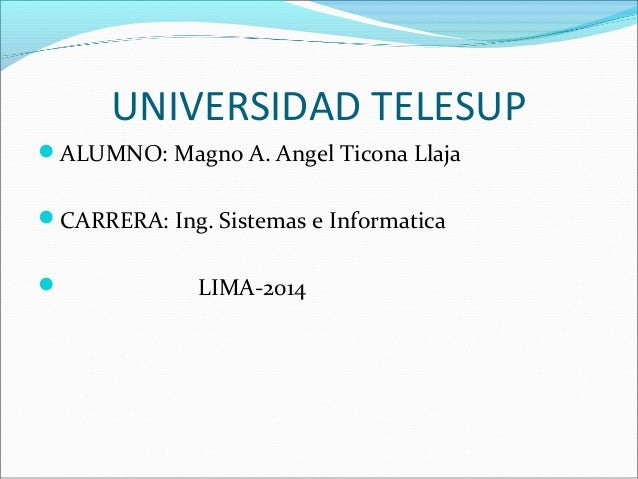 UNIVERSIDAD TELESUP ALUMNO: Magno A. Angel Ticona Llaja CARRERA: Ing. Sistemas e Informatica  LIMA-2014