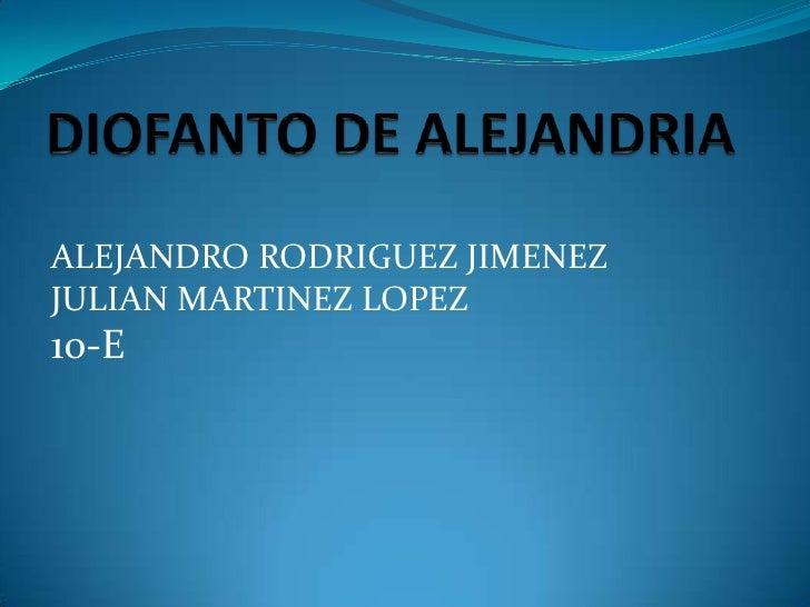 DIOFANTO DE ALEJANDRIA<br />ALEJANDRO RODRIGUEZ JIMENEZ<br />JULIAN MARTINEZ LOPEZ<br />10-E<br />