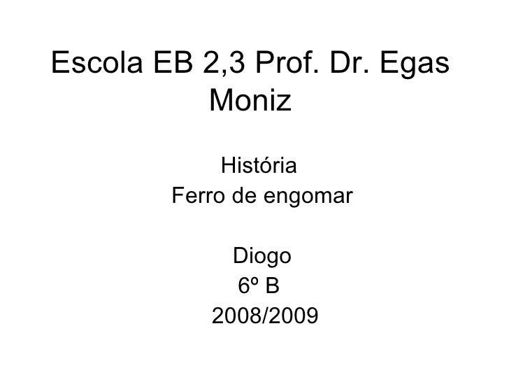 Escola EB 2,3 Prof. Dr. Egas Moniz História  Ferro de engomar Diogo 6º B  2008/2009