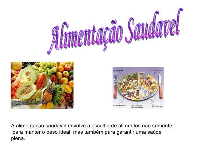 Alimentação Saudavel A alimentação saudável envolve a escolha de alimentos não somente para manter o peso ideal, mas també...
