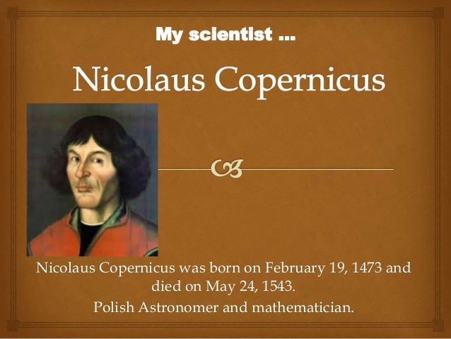 Nicolaus Copernicus was born on February 19, 1473 and died on May 24, 1543. Polish Astronomer and mathematician. My scient...