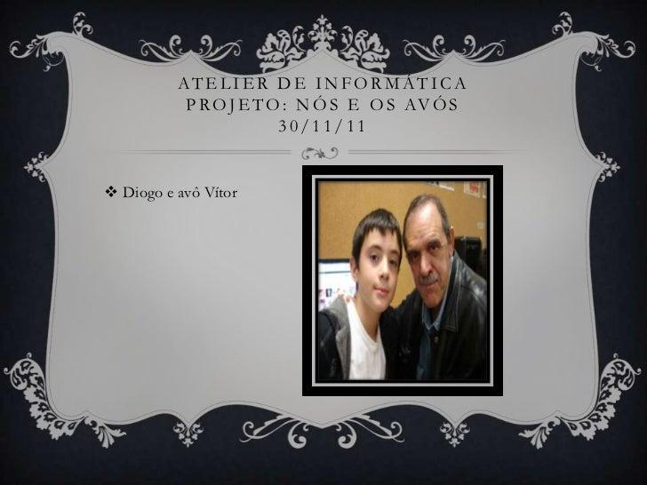 ATELIER DE INFORMÁTICA           P R O J E T O : N Ó S E O S AV Ó S                        30/11/11 Diogo e avô Vítor