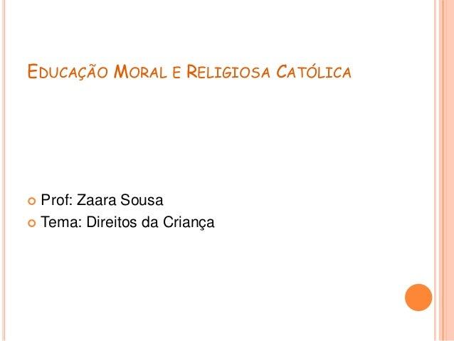 EDUCAÇÃO MORAL E RELIGIOSA CATÓLICA Prof: Zaara Sousa Tema: Direitos da Criança