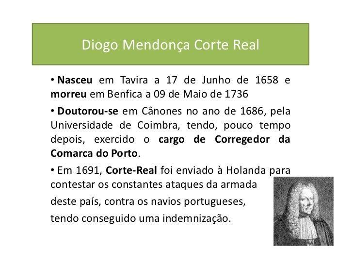Diogo Mendonça Corte Real• Nasceu em Tavira a 17 de Junho de 1658 emorreu em Benfica a 09 de Maio de 1736• Doutorou-se em ...