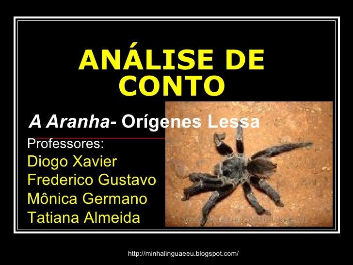 ANÁLISE DE CONTO A Aranha-  Orígenes Lessa Professores: Diogo Xavier Frederico Gustavo Mônica Germano Tatiana Almeida http...