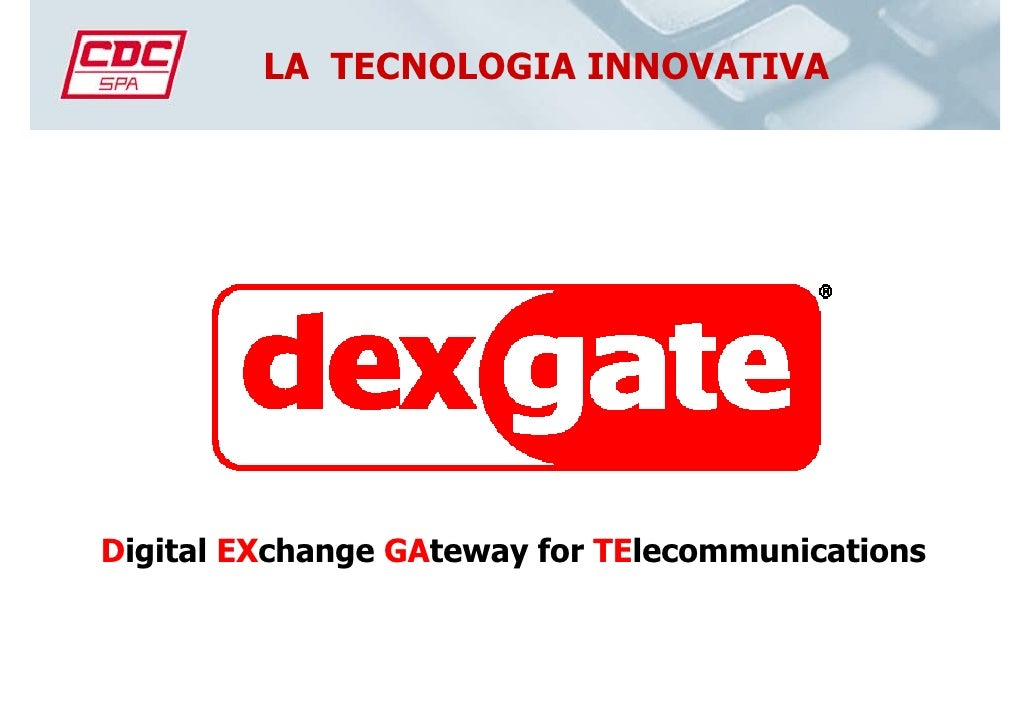 LA TECNOLOGIA INNOVATIVA     Digital EXchange GAteway for TElecommunications