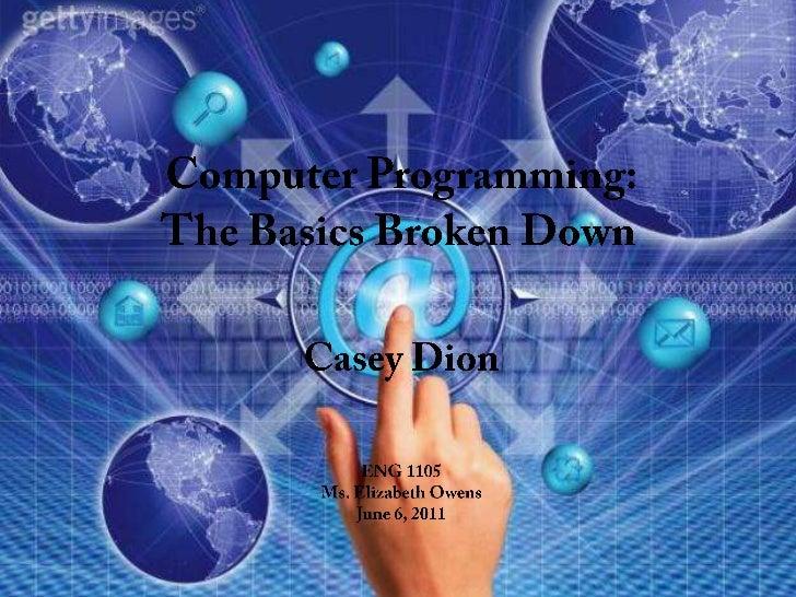 Computer Programming:The Basics Broken Down<br />Casey Dion<br />ENG 1105<br />Ms. Elizabeth Owens<br />June 6, 2011<br />
