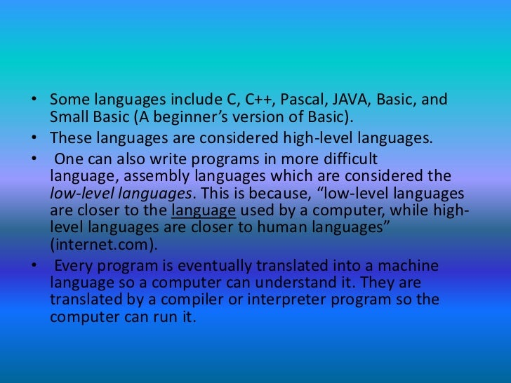 Some languages include C, C++, Pascal, JAVA, Basic, and Small Basic (A beginner's version of Basic). <br />These languages...