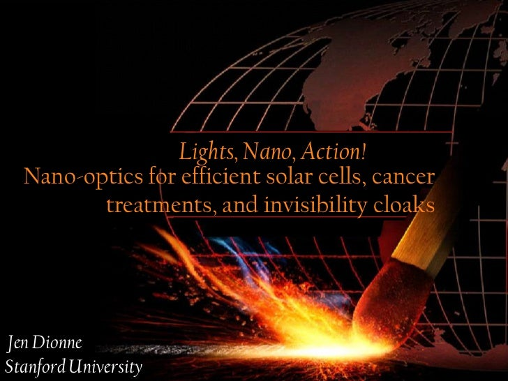 Lights, Nano, Action!  Nano-optics for efficient solar cells, cancer         treatments, and invisibility cloaksJen Dionne...
