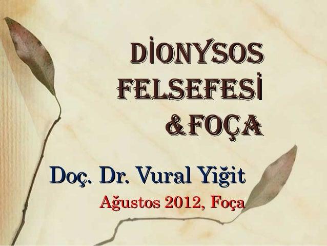 D ONYSOSİD ONYSOSİ FELSEFESİFELSEFESİ &FOÇA&FOÇA Doç. Dr. Vural YiğitDoç. Dr. Vural Yiğit Ağustos 2012, FoçaAğustos 2012, ...
