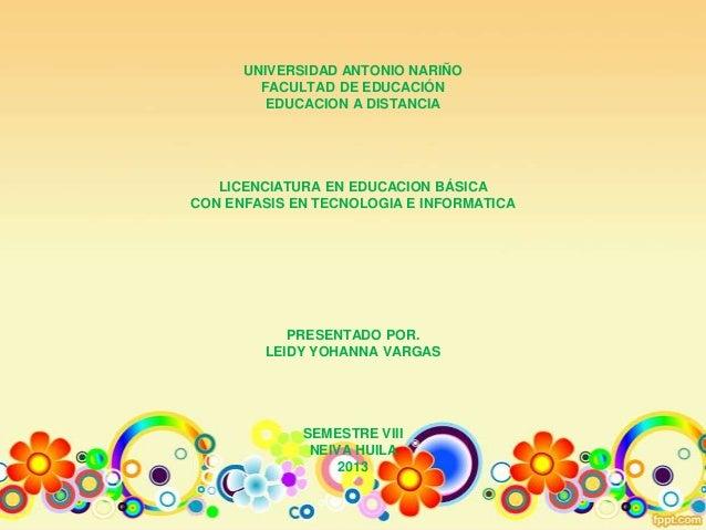 UNIVERSIDAD ANTONIO NARIÑO FACULTAD DE EDUCACIÓN EDUCACION A DISTANCIA LICENCIATURA EN EDUCACION BÁSICA CON ENFASIS EN TEC...