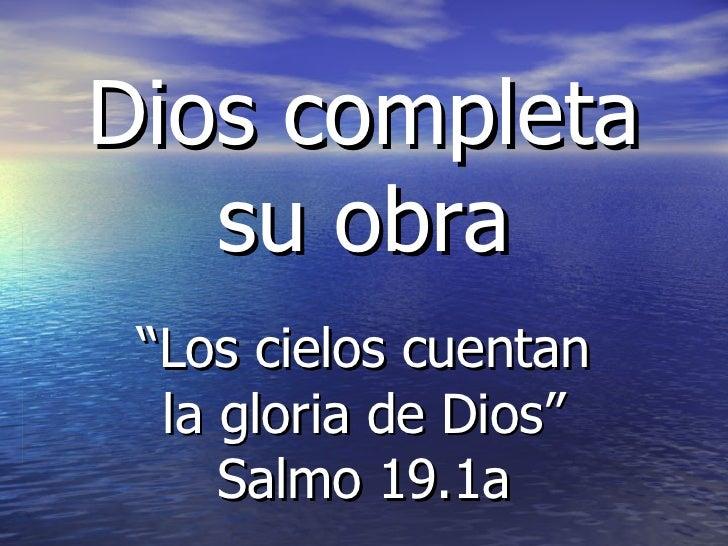 """Dios completa su obra """" Los cielos cuentan la gloria de Dios"""" Salmo 19.1a"""