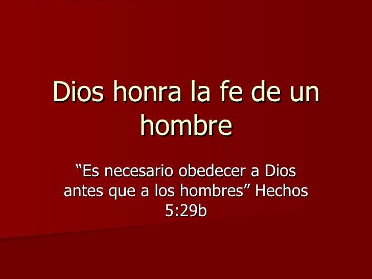 """Dios honra la fe de un hombre """"Es necesario obedecer a Dios antes que a los hombres"""" Hechos 5:29b"""