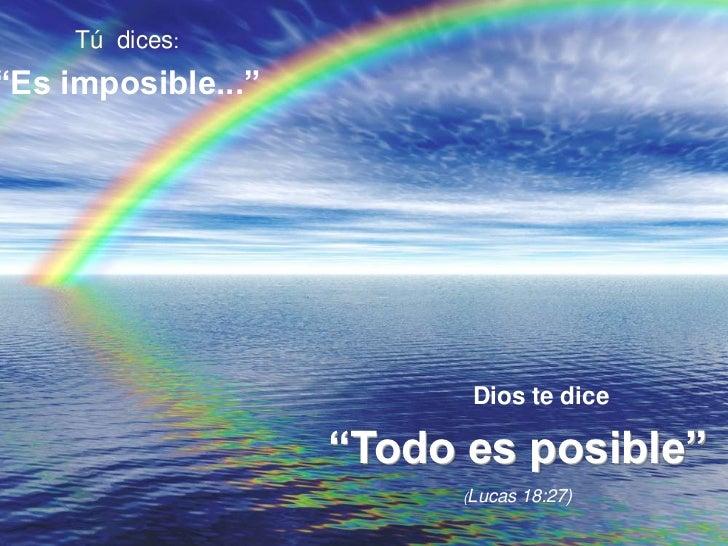 """Tú  dices:<br />""""Es imposible...""""<br />Dios te dice<br />""""Todo es posible""""<br />(Lucas 18:27)<br />"""