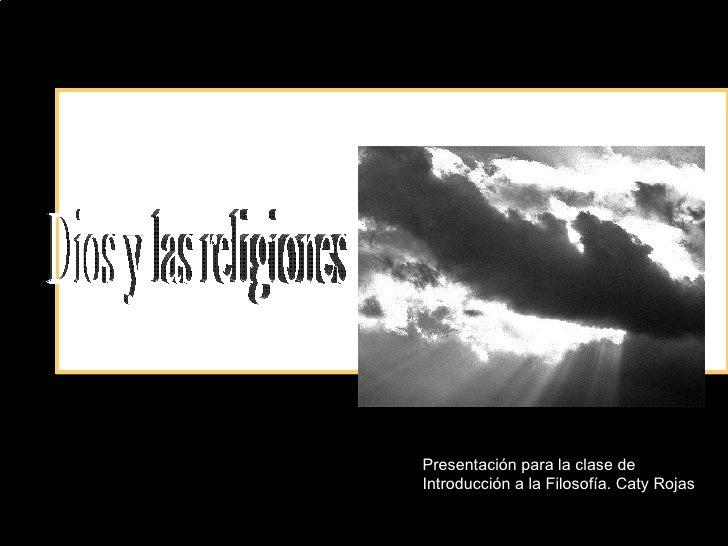 Dios y las religiones Presentación para la clase de Introducción a la Filosofía. Caty Rojas