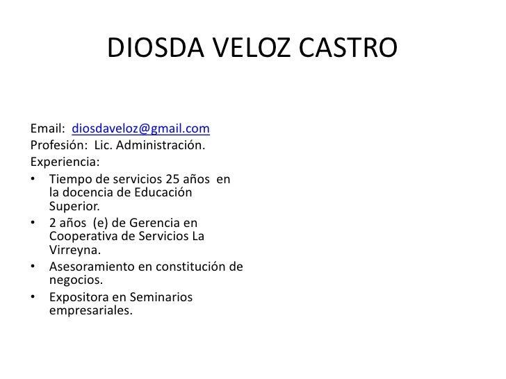 DIOSDA VELOZ CASTRO  Email: diosdaveloz@gmail.com Profesión: Lic. Administración. Experiencia: • Tiempo de servicios 25 añ...