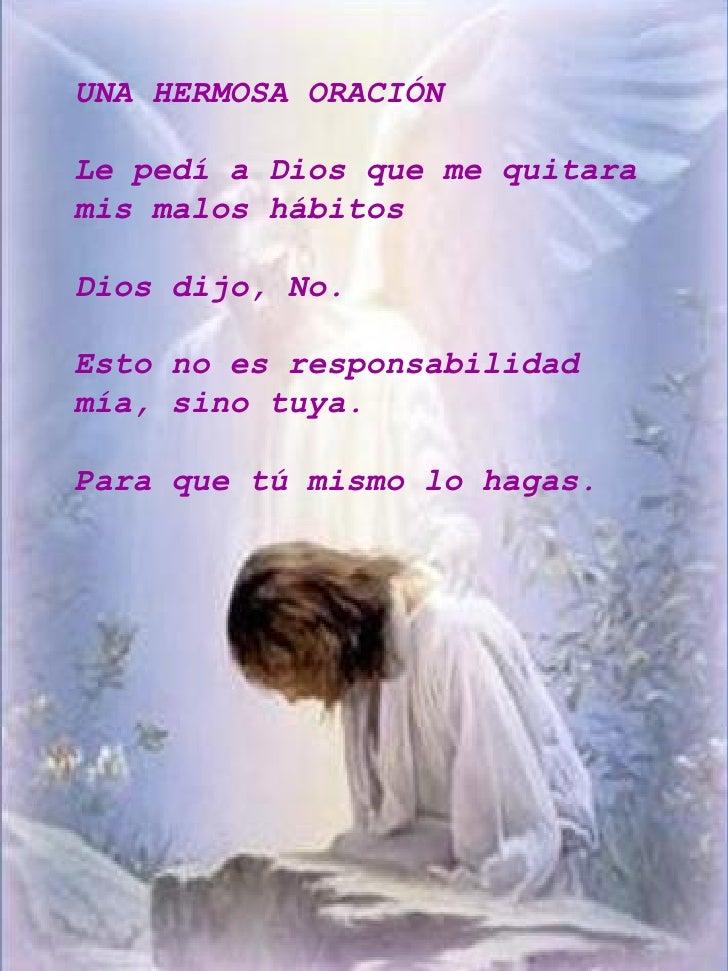 UNA HERMOSA ORACIÓN  Le pedí a Dios que me quitara mis malos hábitos  Dios dijo, No.  Esto no es responsabilidad mía, sino...